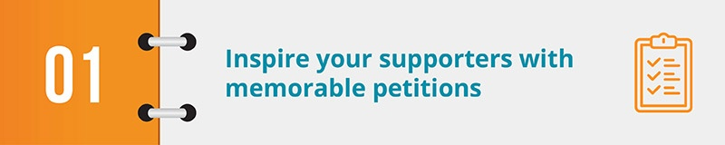 Inspire your supporters with memorable digital advocacy petitions.