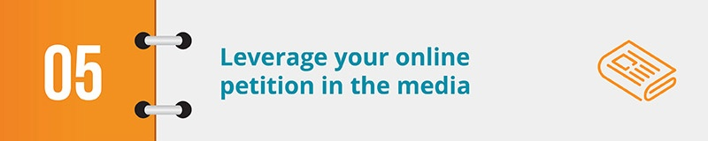 Leverage your online petition to shine a light on your cause in the media.