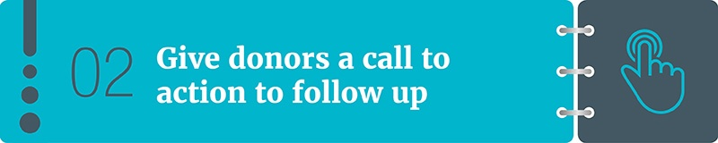 Give donors a call to action to follow up.