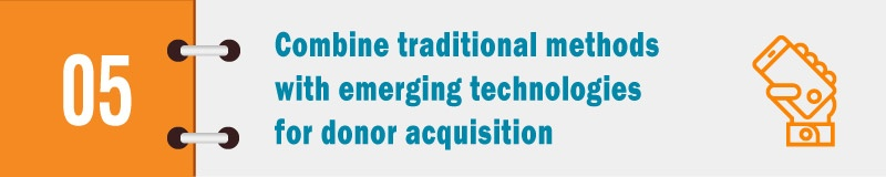 Combine traditional methods with emerging technologies for donor acquisition.