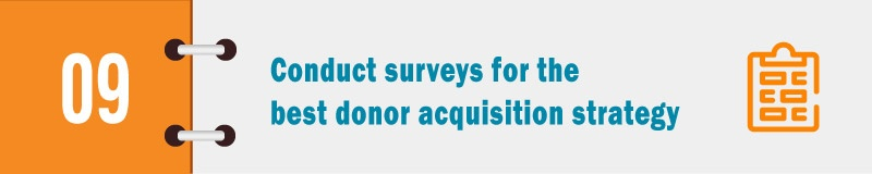 Conduct surveys for the best donor acquisition strategy.