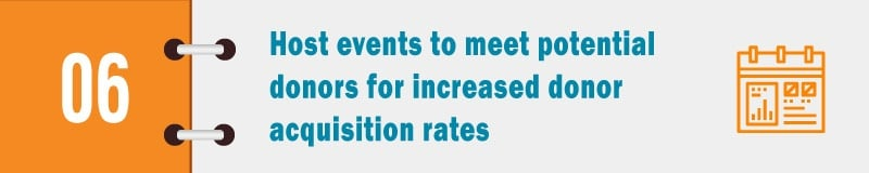 Host events to meet potential donors for increased donor acquisition rates.