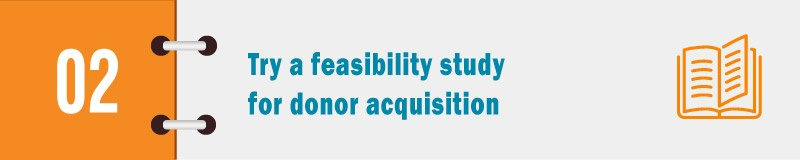 Try a feasibility study for the best donor acquisition.