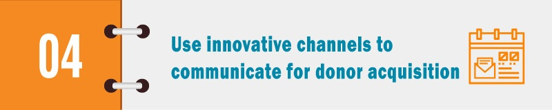 Use innovative channels to communicate for donor acquisition.