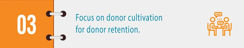 Focus on donor cultivation for donor retention.