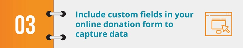 Include custom fields in your online donation form to capture data.