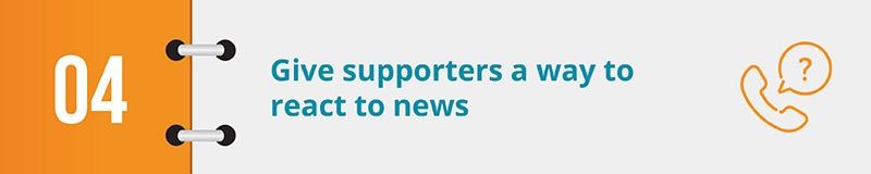 Give supporters a way to react to news about your cause via your electronic petition.