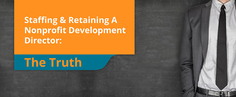 Find out what it takes to staff and retain the right nonprofit development director.