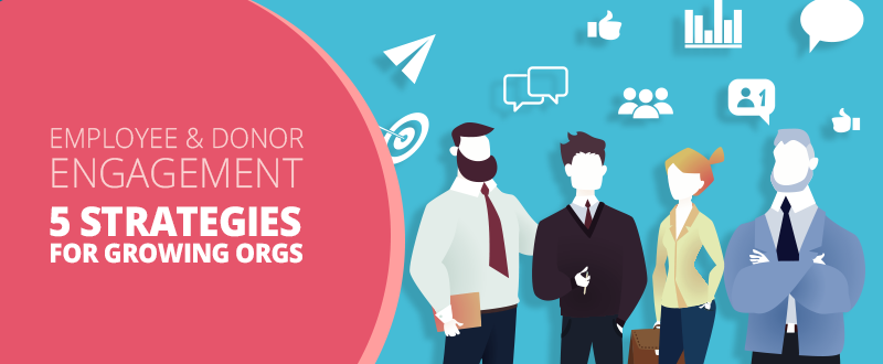 Employee and Donor Engagement: 5 Strategies for Growing Orgs