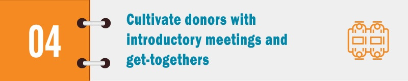 Part of your cultivation strategy should be planning introductory meetings and subsequent get-togethers with donors.