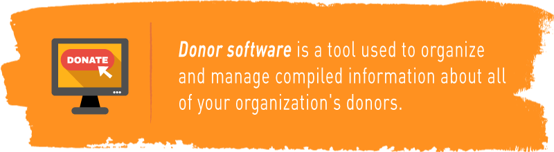 Donor software is a tool used to organize and manage compiled information about all of your organization's donors.