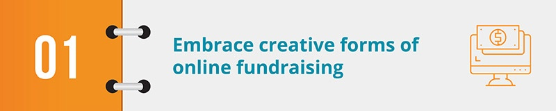 Try out creative online fundraising strategies to get your supporters excited about your cause.