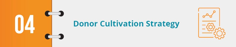Your donor cultivation strategy is key to obtaining major gifts.