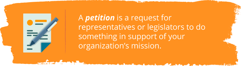 Effective nonprofit advocacy examples almost always include petitions, which are requests for representatives to do something in support of your organization's mission.