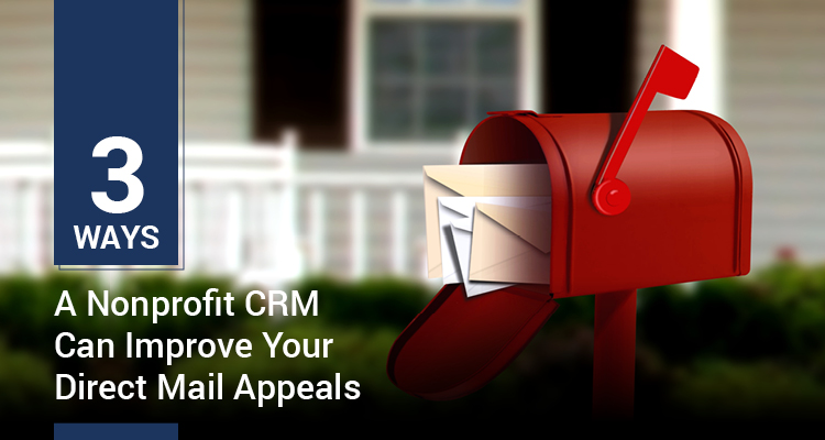 3 Ways A Nonprofit CRM Can Improve Your Direct Mail Appeals